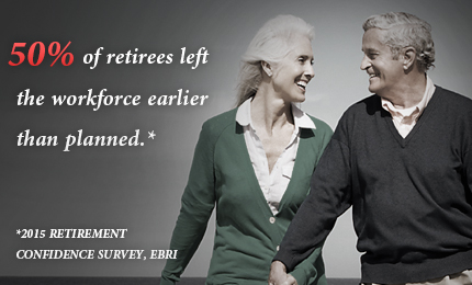 50% of retirees left the workforce earlier than planned.* -- *2015 Retirement Confidence Survey EBRI